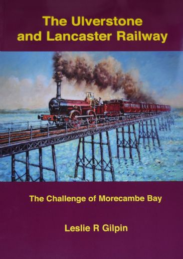 The Ulverstone and Lancaster Railway - The Challenge of Morecambe Bay, by Leslie R. Gilpin